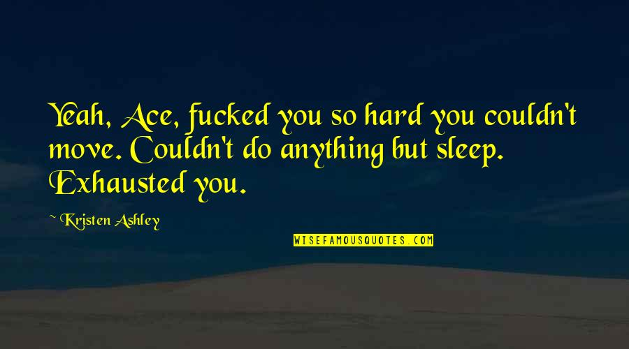 Do You Ever Sleep Quotes By Kristen Ashley: Yeah, Ace, fucked you so hard you couldn't