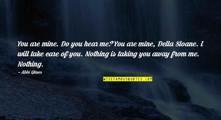 Do You Really Care Me Quotes By Abbi Glines: You are mine. Do you hear me? You