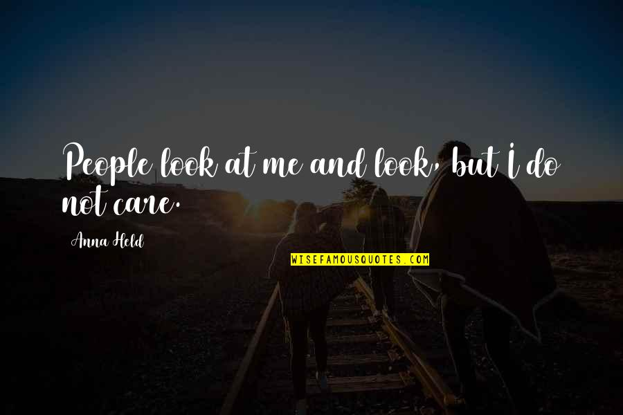 Do You Really Care Me Quotes By Anna Held: People look at me and look, but I