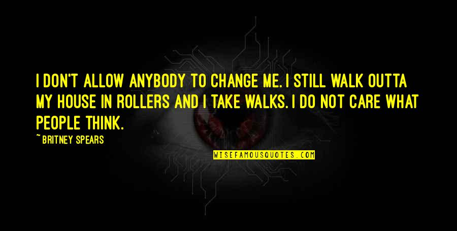 Do You Really Care Me Quotes By Britney Spears: I don't allow anybody to change me. I
