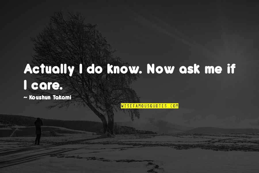 Do You Really Care Me Quotes By Koushun Takami: Actually I do know. Now ask me if