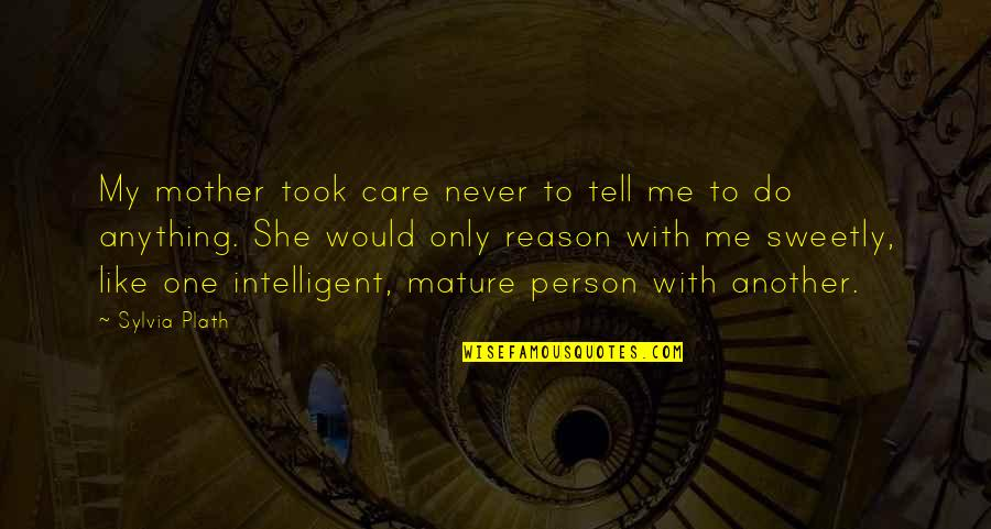 Do You Really Care Me Quotes By Sylvia Plath: My mother took care never to tell me