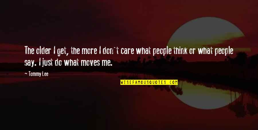 Do You Really Care Me Quotes By Tommy Lee: The older I get, the more I don't