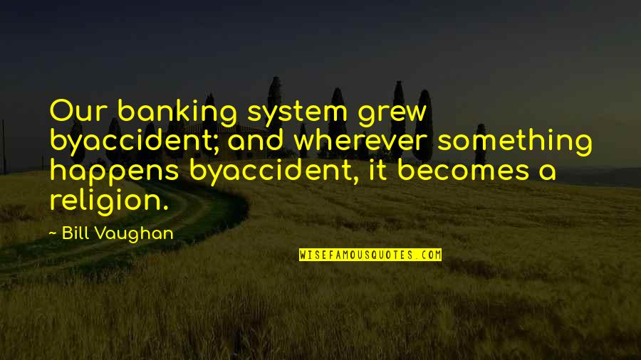 Do You Squat Quotes By Bill Vaughan: Our banking system grew byaccident; and wherever something