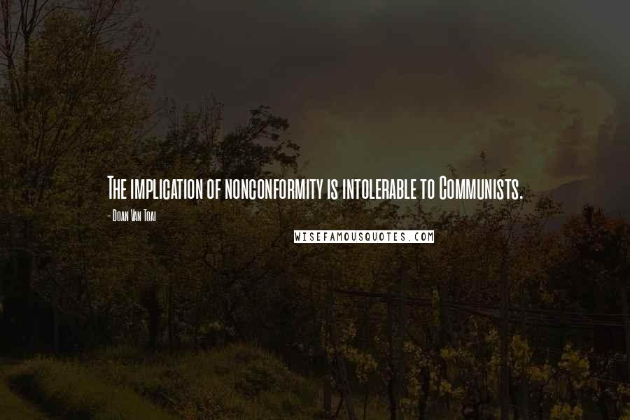 Doan Van Toai quotes: The implication of nonconformity is intolerable to Communists.
