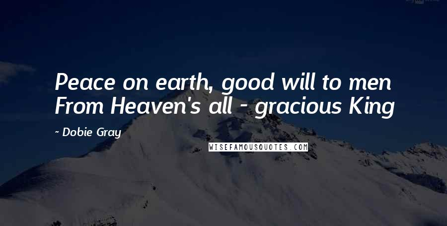 Dobie Gray quotes: Peace on earth, good will to men From Heaven's all - gracious King