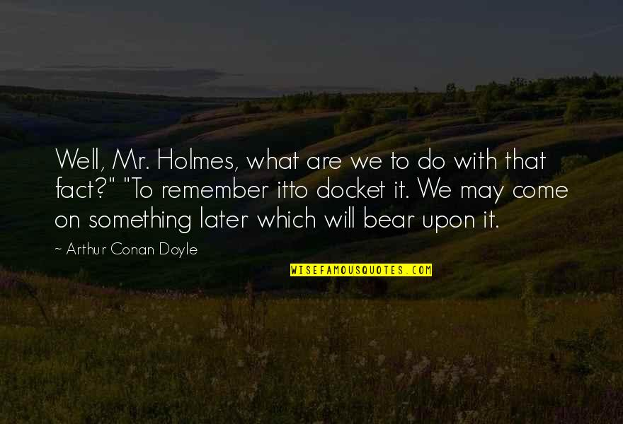 Docket Quotes By Arthur Conan Doyle: Well, Mr. Holmes, what are we to do