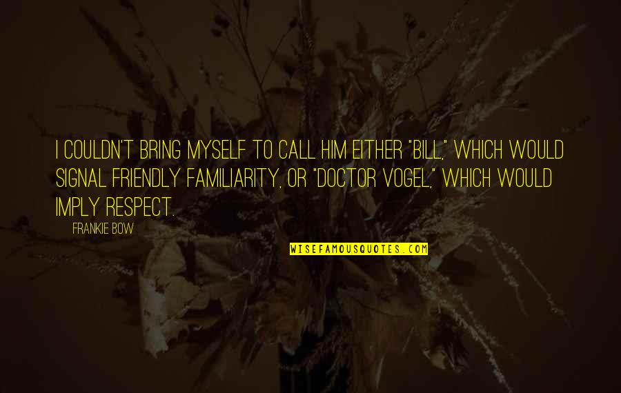 Doctor Vogel Quotes By Frankie Bow: I couldn't bring myself to call him either