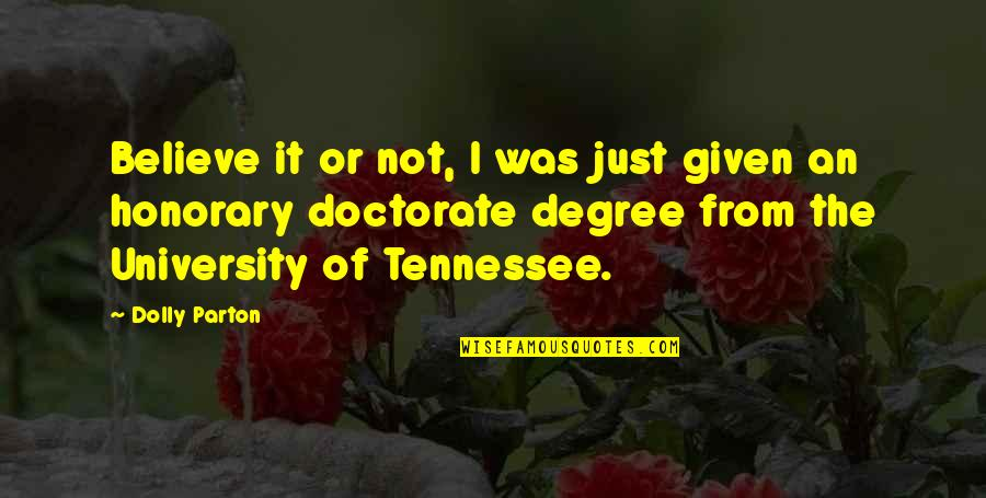 Doctorate Degree Quotes By Dolly Parton: Believe it or not, I was just given