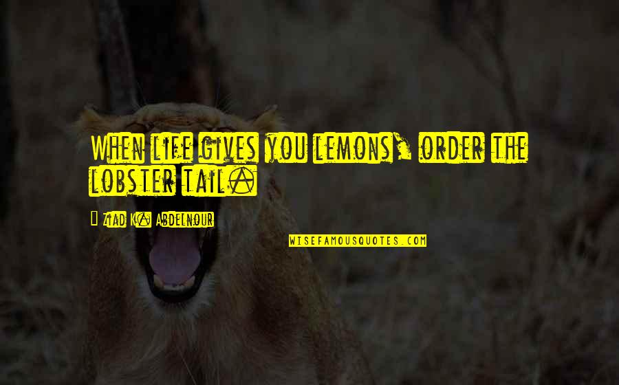 Doctorate Degree Quotes By Ziad K. Abdelnour: When life gives you lemons, order the lobster