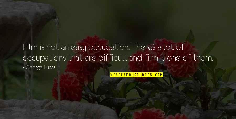Doctors Offices Quotes By George Lucas: Film is not an easy occupation. There's a