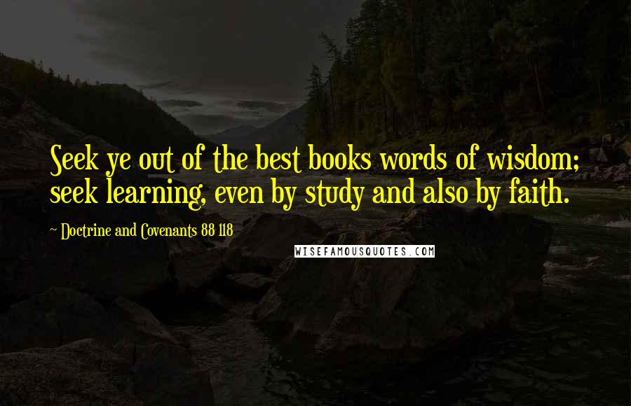 Doctrine And Covenants 88 118 quotes: Seek ye out of the best books words of wisdom; seek learning, even by study and also by faith.