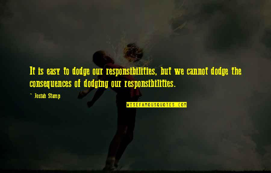 Dodging Quotes By Josiah Stamp: It is easy to dodge our responsibilities, but