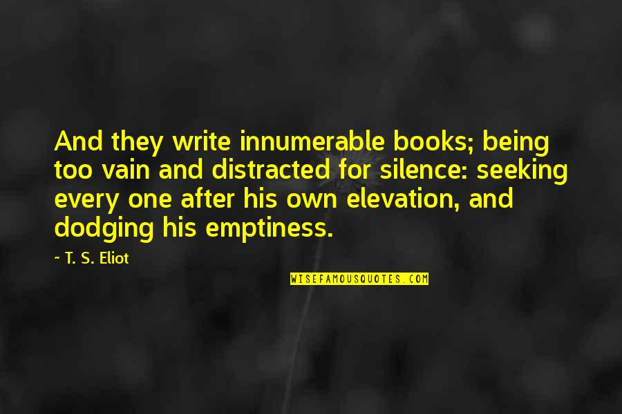 Dodging Quotes By T. S. Eliot: And they write innumerable books; being too vain
