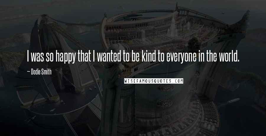 Dodie Smith quotes: I was so happy that I wanted to be kind to everyone in the world.