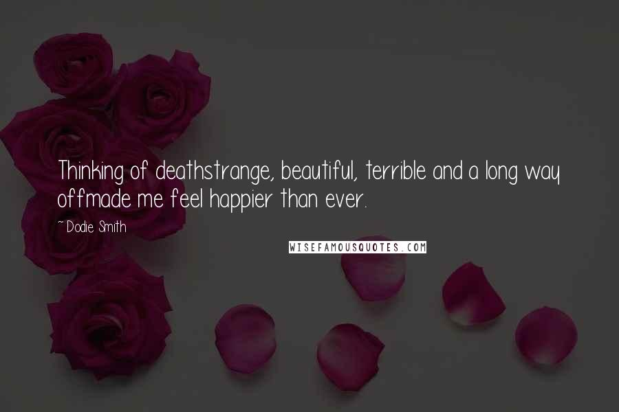 Dodie Smith quotes: Thinking of deathstrange, beautiful, terrible and a long way offmade me feel happier than ever.