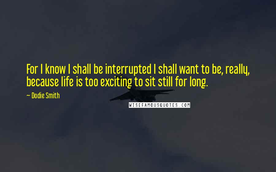 Dodie Smith quotes: For I know I shall be interrupted I shall want to be, really, because life is too exciting to sit still for long.