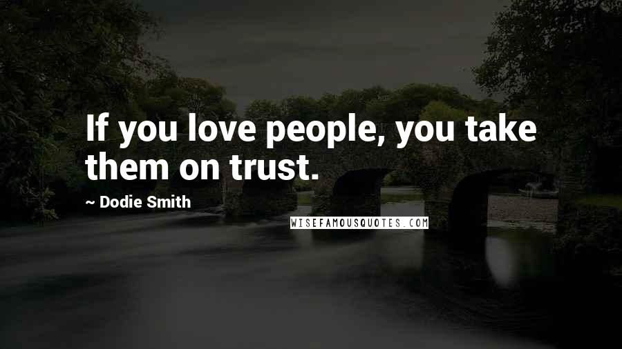 Dodie Smith quotes: If you love people, you take them on trust.