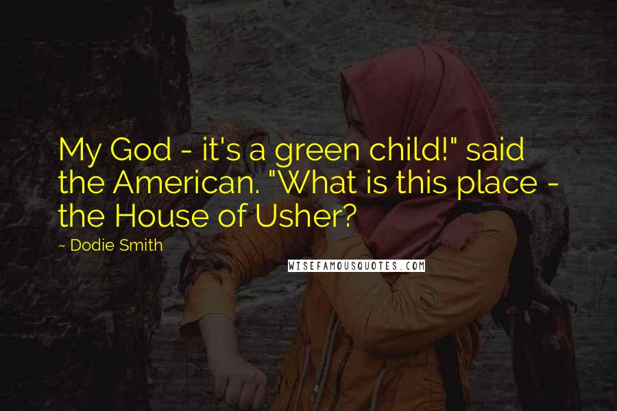 """Dodie Smith quotes: My God - it's a green child!"""" said the American. """"What is this place - the House of Usher?"""