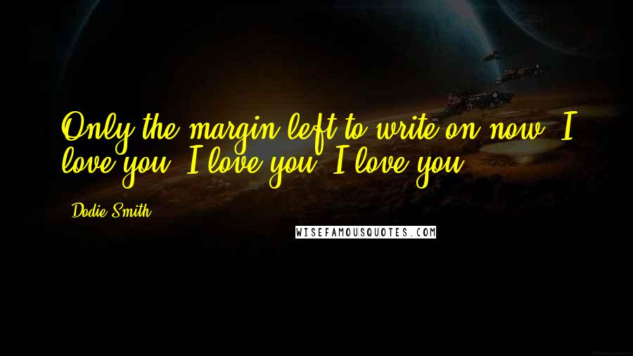 Dodie Smith quotes: Only the margin left to write on now. I love you, I love you, I love you.