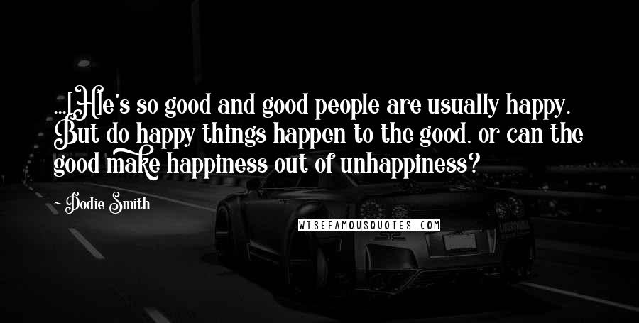 Dodie Smith quotes: ...[H]e's so good and good people are usually happy. But do happy things happen to the good, or can the good make happiness out of unhappiness?