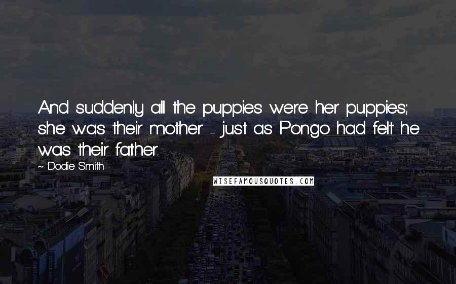 Dodie Smith quotes: And suddenly all the puppies were her puppies; she was their mother - just as Pongo had felt he was their father.