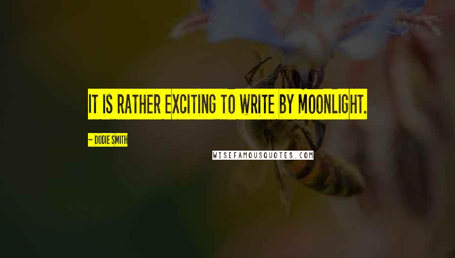 Dodie Smith quotes: It is rather exciting to write by moonlight.