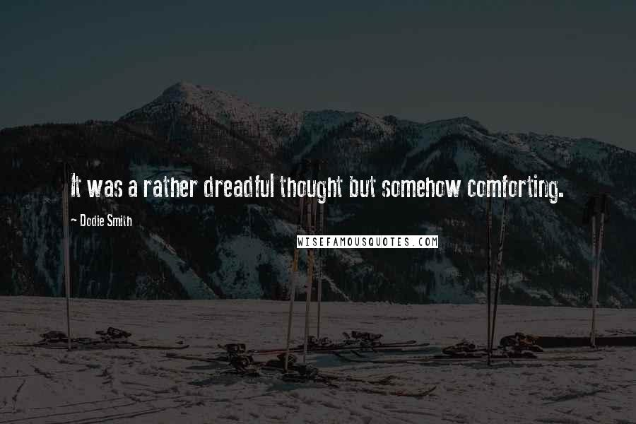 Dodie Smith quotes: It was a rather dreadful thought but somehow comforting.