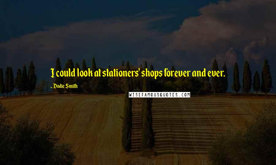 Dodie Smith quotes: I could look at stationers' shops forever and ever.