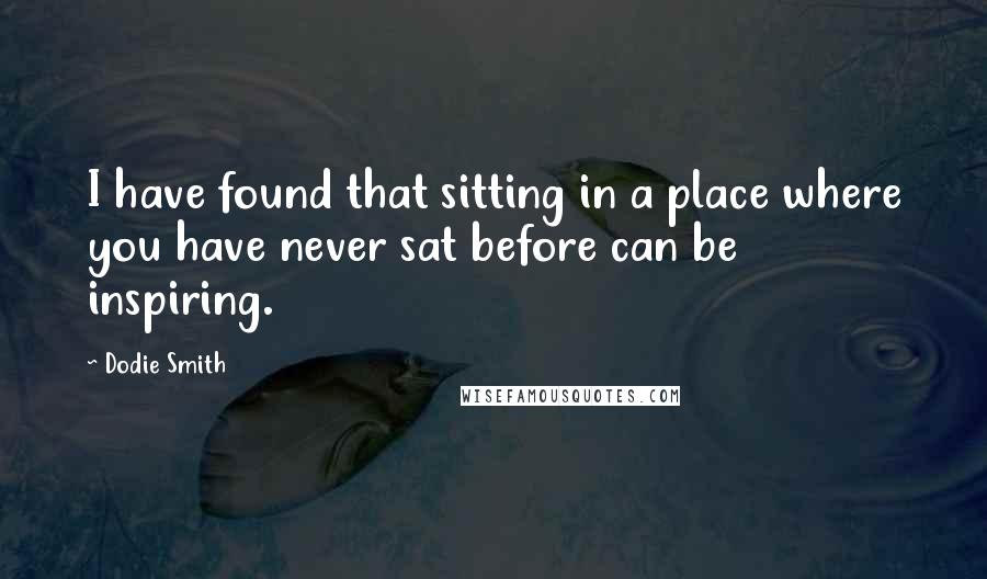 Dodie Smith quotes: I have found that sitting in a place where you have never sat before can be inspiring.
