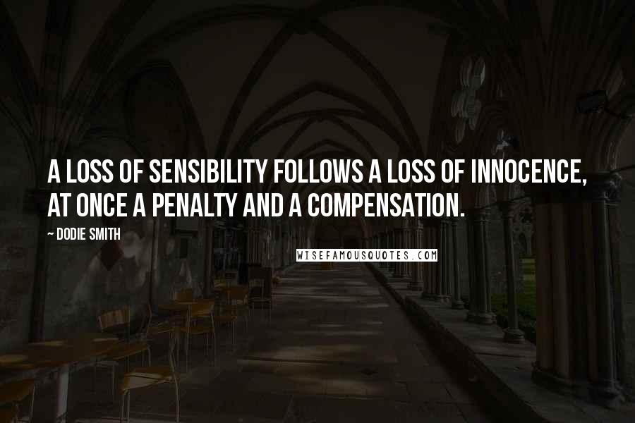 Dodie Smith quotes: A loss of sensibility follows a loss of innocence, at once a penalty and a compensation.