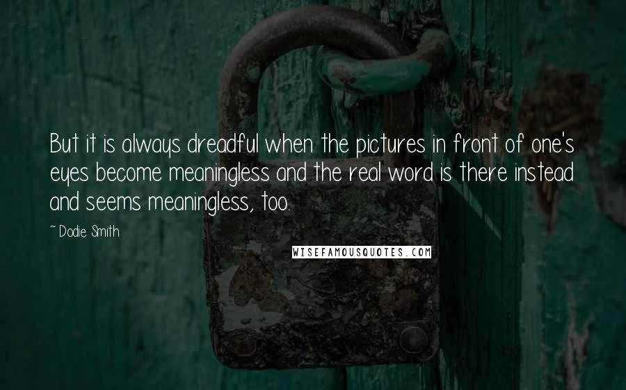 Dodie Smith quotes: But it is always dreadful when the pictures in front of one's eyes become meaningless and the real word is there instead and seems meaningless, too.