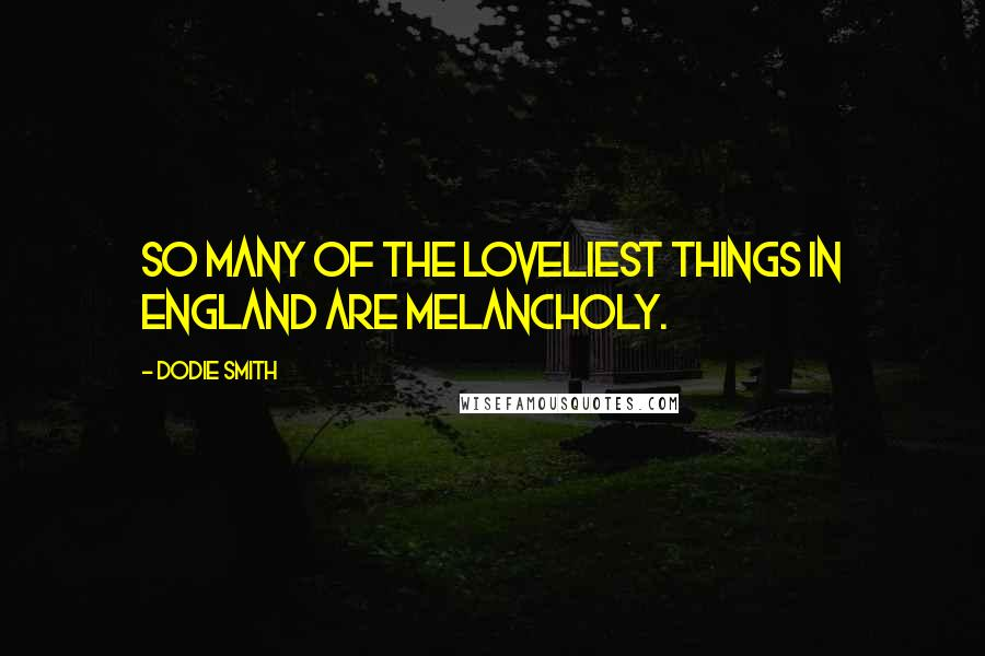 Dodie Smith quotes: So many of the loveliest things in England are melancholy.