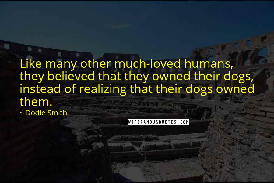 Dodie Smith quotes: Like many other much-loved humans, they believed that they owned their dogs, instead of realizing that their dogs owned them.