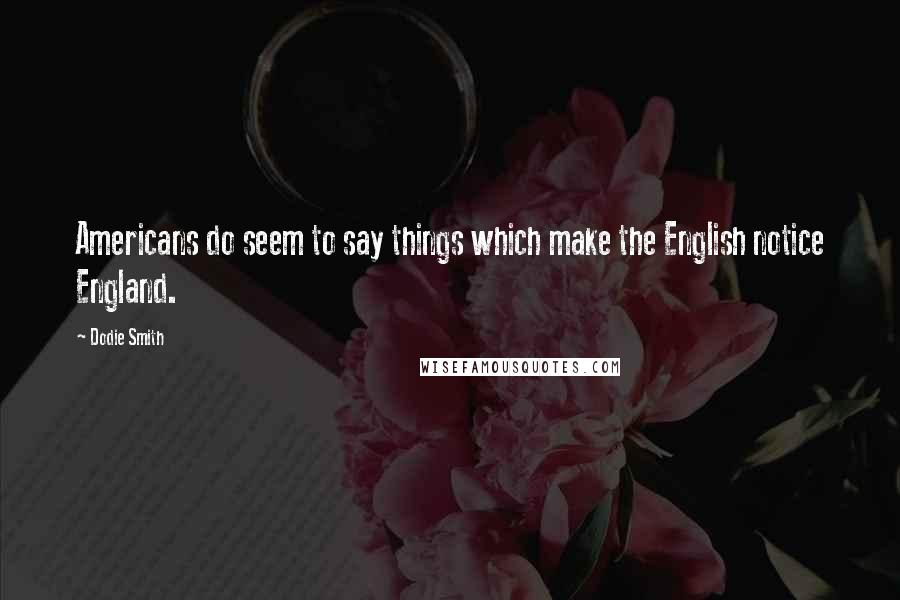 Dodie Smith quotes: Americans do seem to say things which make the English notice England.