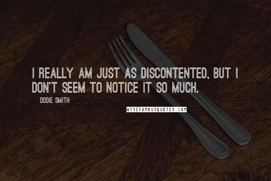 Dodie Smith quotes: I really am just as discontented, but I don't seem to notice it so much.