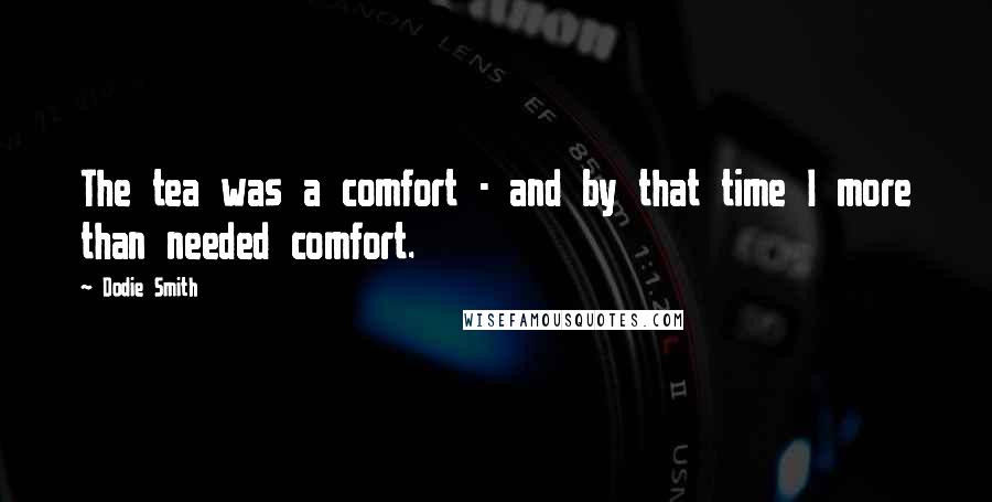 Dodie Smith quotes: The tea was a comfort - and by that time I more than needed comfort.