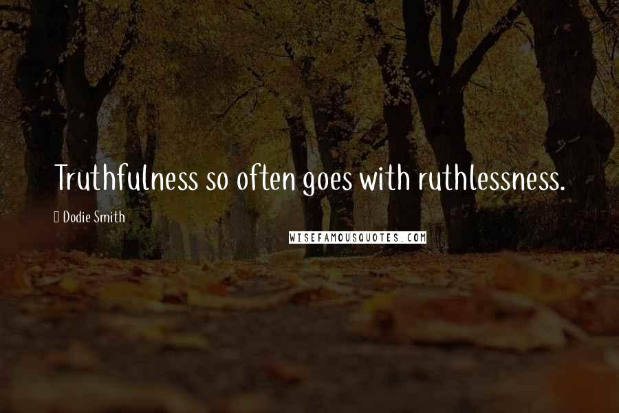 Dodie Smith quotes: Truthfulness so often goes with ruthlessness.