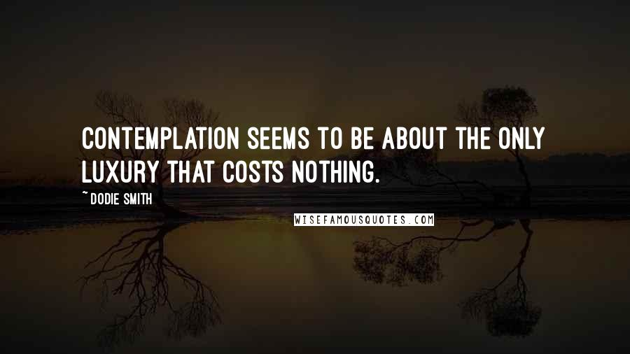 Dodie Smith quotes: Contemplation seems to be about the only luxury that costs nothing.