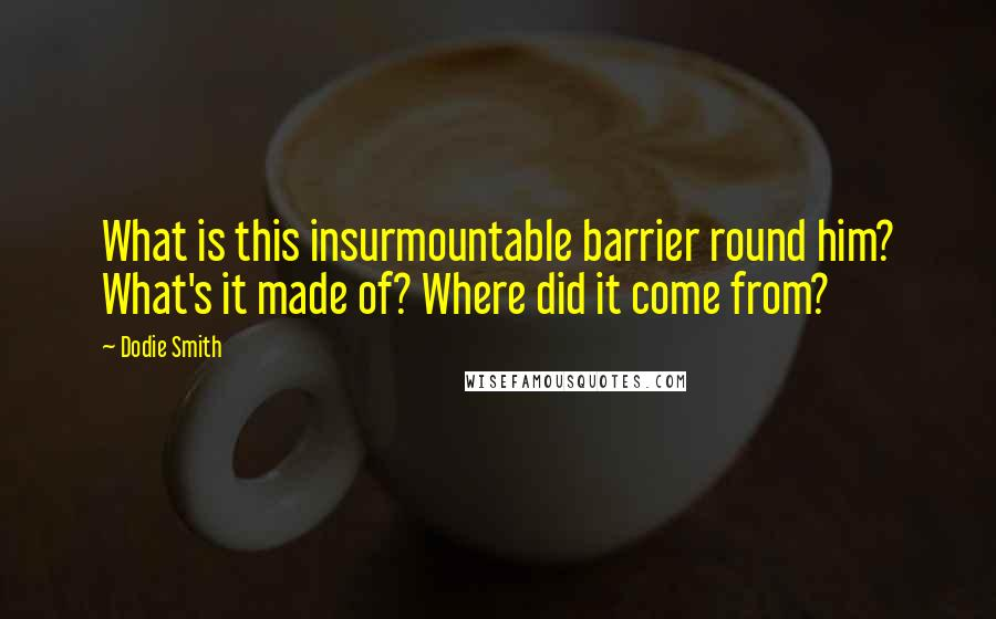 Dodie Smith quotes: What is this insurmountable barrier round him? What's it made of? Where did it come from?