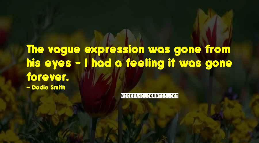 Dodie Smith quotes: The vague expression was gone from his eyes - I had a feeling it was gone forever.