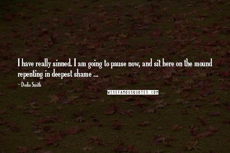Dodie Smith quotes: I have really sinned. I am going to pause now, and sit here on the mound repenting in deepest shame ...