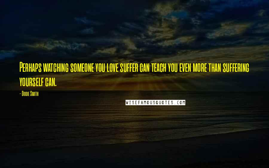Dodie Smith quotes: Perhaps watching someone you love suffer can teach you even more than suffering yourself can.