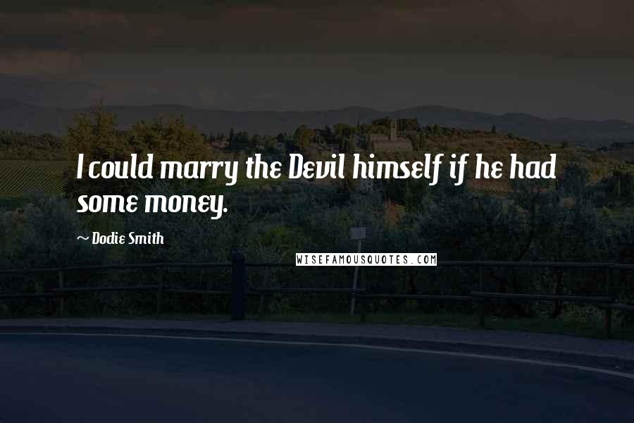 Dodie Smith quotes: I could marry the Devil himself if he had some money.