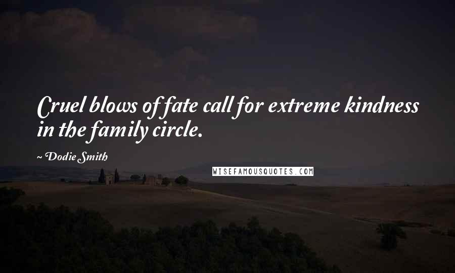 Dodie Smith quotes: Cruel blows of fate call for extreme kindness in the family circle.