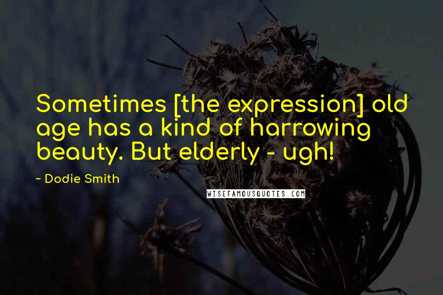 Dodie Smith quotes: Sometimes [the expression] old age has a kind of harrowing beauty. But elderly - ugh!