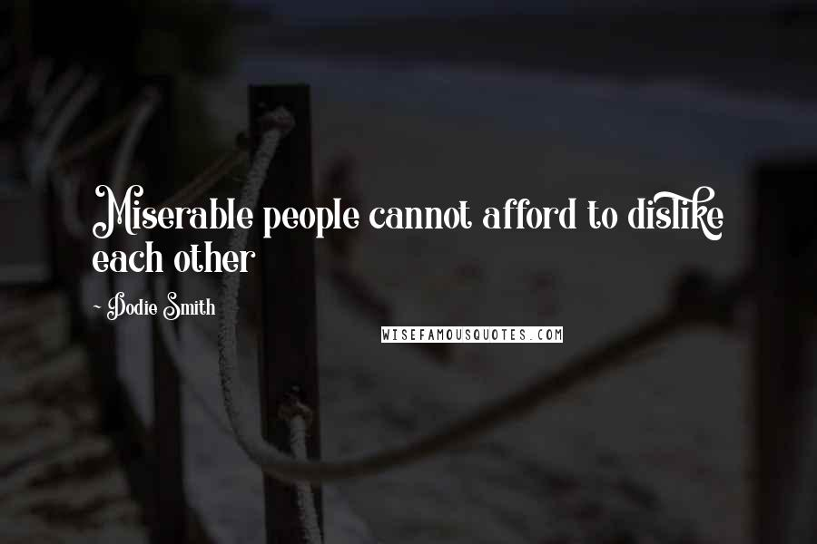Dodie Smith quotes: Miserable people cannot afford to dislike each other