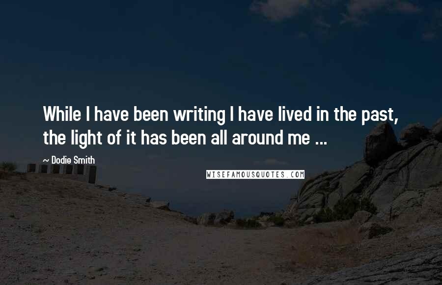 Dodie Smith quotes: While I have been writing I have lived in the past, the light of it has been all around me ...