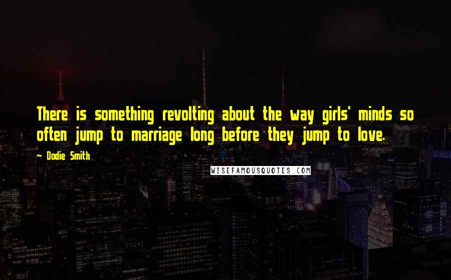 Dodie Smith quotes: There is something revolting about the way girls' minds so often jump to marriage long before they jump to love.