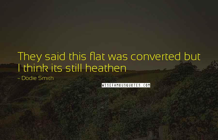 Dodie Smith quotes: They said this flat was converted but I think its still heathen